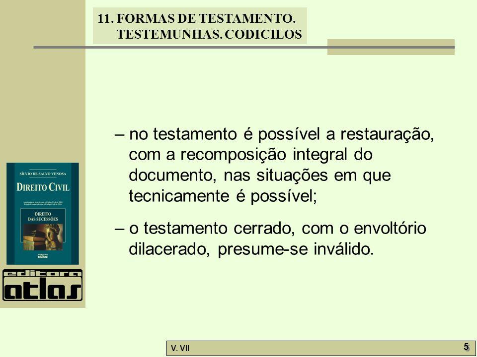 11. FORMAS DE TESTAMENTO. TESTEMUNHAS. CODICILOS V. VII 5 5 – no testamento é possível a restauração, com a recomposição integral do documento, nas si