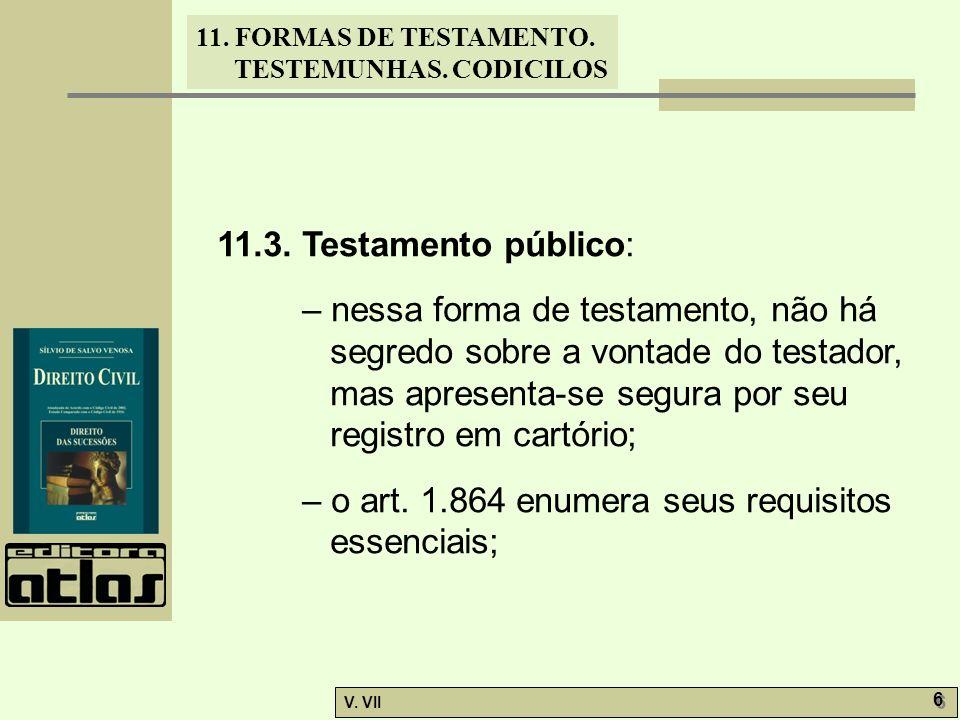 11. FORMAS DE TESTAMENTO. TESTEMUNHAS. CODICILOS V. VII 6 6 11.3. Testamento público: – nessa forma de testamento, não há segredo sobre a vontade do t
