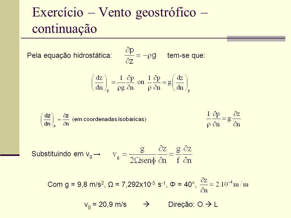 Exercício – Vento geostrófico – continuação Pela equação hidrostática: tem-se que: Com g = 9,8 m/s 2, Ω = 7,292x10 -5 s -1, Φ = 40°, Substituindo em v
