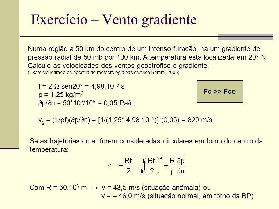 Exercício – Vento gradiente f = 2 Ω sen20° = 4,98.10 –5 s ρ = 1,25 kg/m 3 p/n = 50*10 2 /10 5 = 0,05 Pa/m v g = (1/ρf)(p/n) = [1/(1,25* 4,98.10 –5 )]*