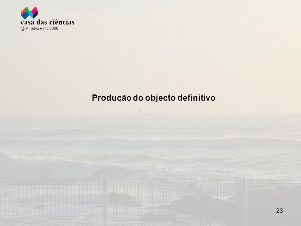 23 casa das ciências @ M. Silva Pinto 2009 Produção do objecto definitivo