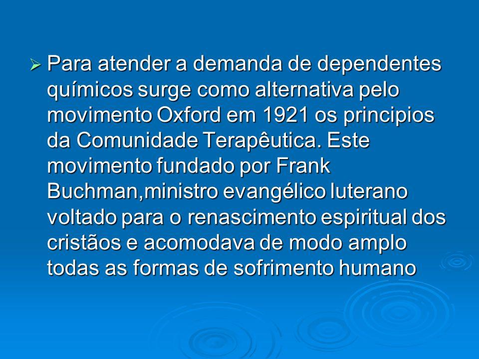 Para atender a demanda de dependentes químicos surge como alternativa pelo movimento Oxford em 1921 os principios da Comunidade Terapêutica. Este movi