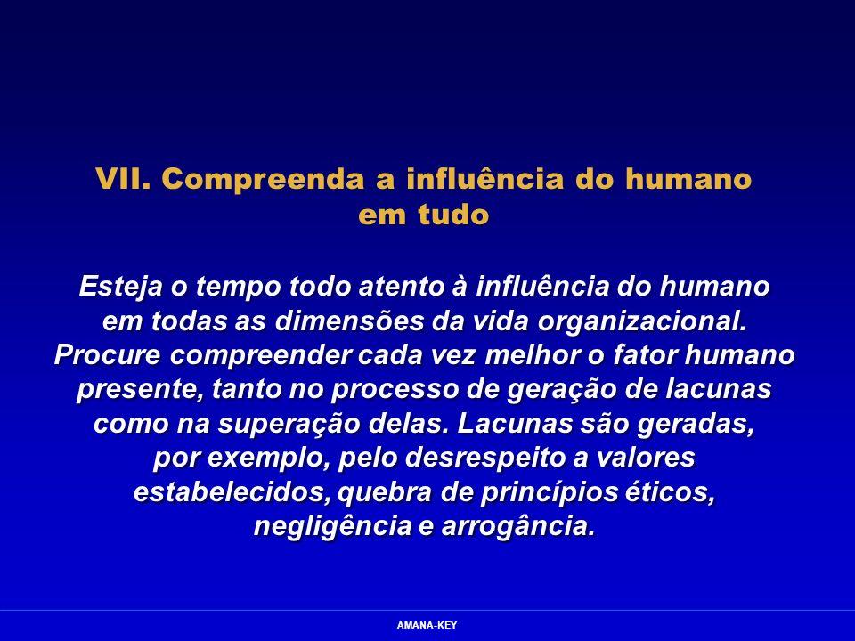 AMANA-KEY VII. Compreenda a influência do humano em tudo Esteja o tempo todo atento à influência do humano em todas as dimensões da vida organizaciona