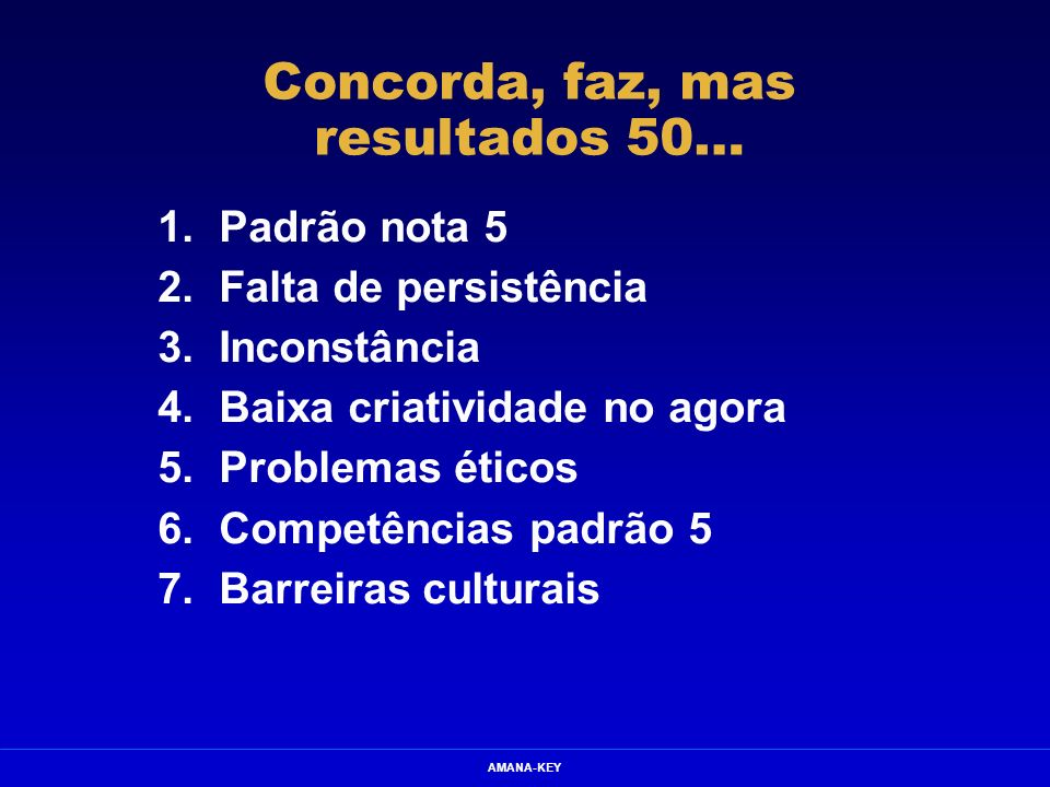 AMANA-KEY Concorda, faz, mas resultados 50… 1.Padrão nota 5 2.Falta de persistência 3.Inconstância 4.Baixa criatividade no agora 5.Problemas éticos 6.
