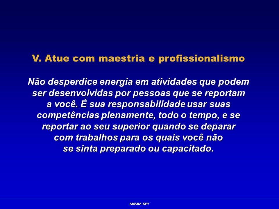 AMANA-KEY V. Atue com maestria e profissionalismo Não desperdice energia em atividades que podem ser desenvolvidas por pessoas que se reportam a você.