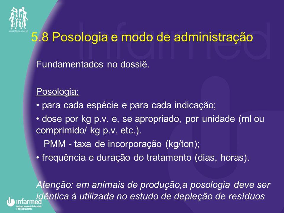 5.8 Posologia e modo de administração Fundamentados no dossiê. Posologia: para cada espécie e para cada indicação; dose por kg p.v. e, se apropriado,