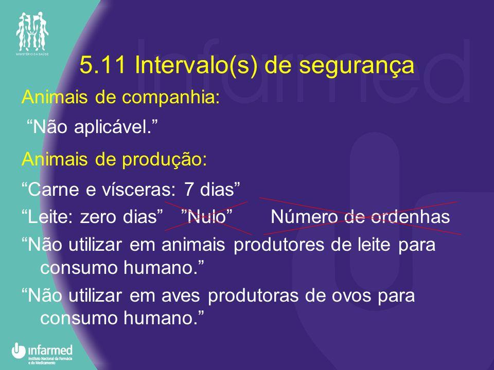 5.11 Intervalo(s) de segurança Animais de companhia: Não aplicável. Animais de produção: Carne e vísceras: 7 dias Leite: zero dias Nulo Número de orde