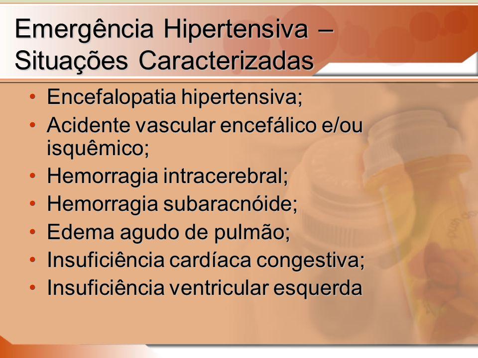 Emergência Hipertensiva – Situações Caracterizadas Encefalopatia hipertensiva;Encefalopatia hipertensiva; Acidente vascular encefálico e/ou isquêmico;Acidente vascular encefálico e/ou isquêmico; Hemorragia intracerebral;Hemorragia intracerebral; Hemorragia subaracnóide;Hemorragia subaracnóide; Edema agudo de pulmão;Edema agudo de pulmão; Insuficiência cardíaca congestiva;Insuficiência cardíaca congestiva; Insuficiência ventricular esquerdaInsuficiência ventricular esquerda