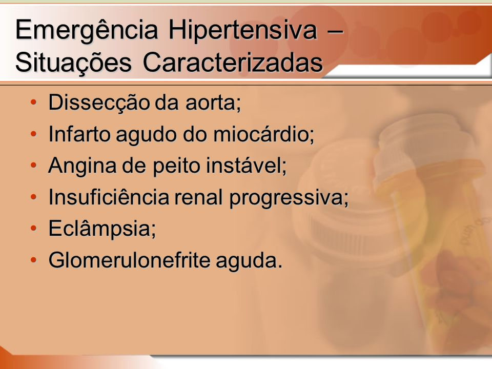 Emergência Hipertensiva – Situações Caracterizadas Dissecção da aorta;Dissecção da aorta; Infarto agudo do miocárdio;Infarto agudo do miocárdio; Angina de peito instável;Angina de peito instável; Insuficiência renal progressiva;Insuficiência renal progressiva; Eclâmpsia;Eclâmpsia; Glomerulonefrite aguda.Glomerulonefrite aguda.