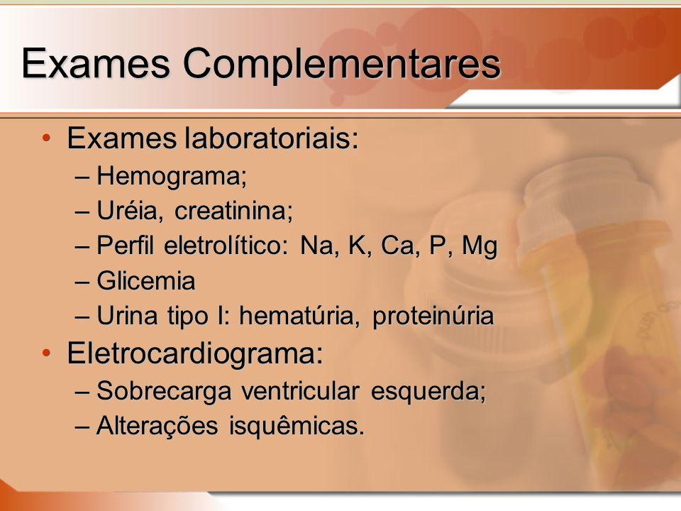 Exames Complementares Exames laboratoriais:Exames laboratoriais: –Hemograma; –Uréia, creatinina; –Perfil eletrolítico: Na, K, Ca, P, Mg –Glicemia –Urina tipo I: hematúria, proteinúria Eletrocardiograma:Eletrocardiograma: –Sobrecarga ventricular esquerda; –Alterações isquêmicas.