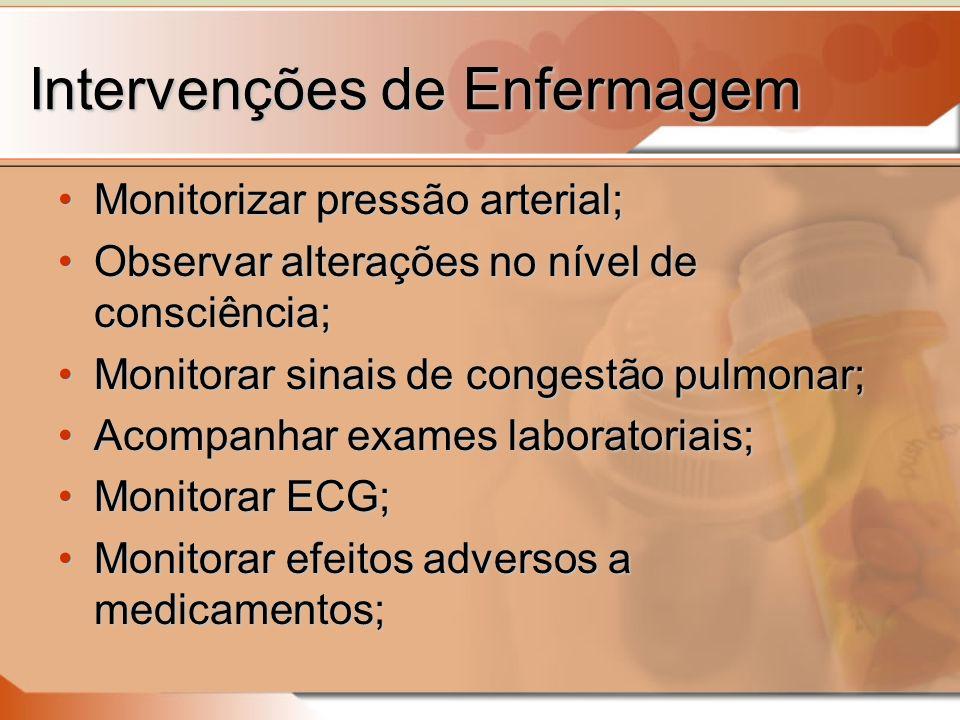 Intervenções de Enfermagem Monitorizar pressão arterial;Monitorizar pressão arterial; Observar alterações no nível de consciência;Observar alterações no nível de consciência; Monitorar sinais de congestão pulmonar;Monitorar sinais de congestão pulmonar; Acompanhar exames laboratoriais;Acompanhar exames laboratoriais; Monitorar ECG;Monitorar ECG; Monitorar efeitos adversos a medicamentos;Monitorar efeitos adversos a medicamentos;