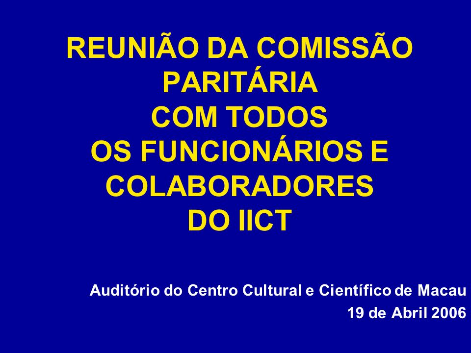REUNIÃO DA COMISSÃO PARITÁRIA COM TODOS OS FUNCIONÁRIOS E COLABORADORES DO IICT Auditório do Centro Cultural e Científico de Macau 19 de Abril 2006