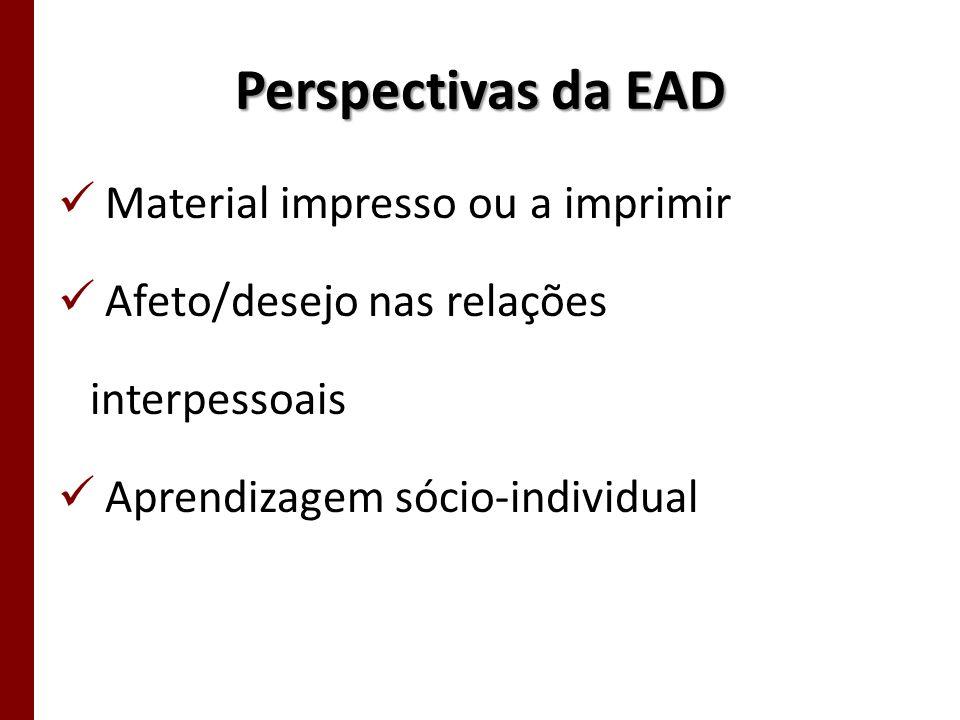 Perspectivas da EAD Material impresso ou a imprimir Afeto/desejo nas relações interpessoais Aprendizagem sócio-individual