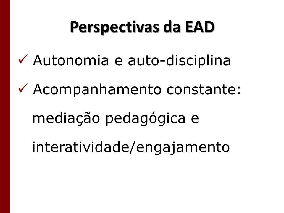 Perspectivas da EAD Autonomia e auto-disciplina Acompanhamento constante: mediação pedagógica e interatividade/engajamento