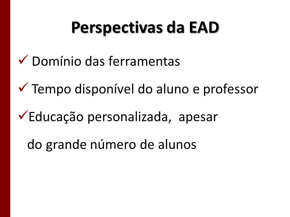 Perspectivas da EAD Domínio das ferramentas Tempo disponível do aluno e professor Educação personalizada, apesar do grande número de alunos