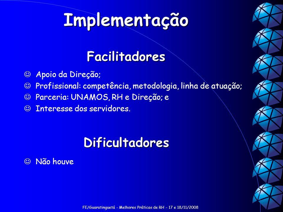 FE/Guaratinguetá - Melhores Práticas de RH – 17 e 18/11/2008 Implementação Facilitadores Apoio da Direção; Profissional: competência, metodologia, linha de atuação; Parceria: UNAMOS, RH e Direção; e Interesse dos servidores.