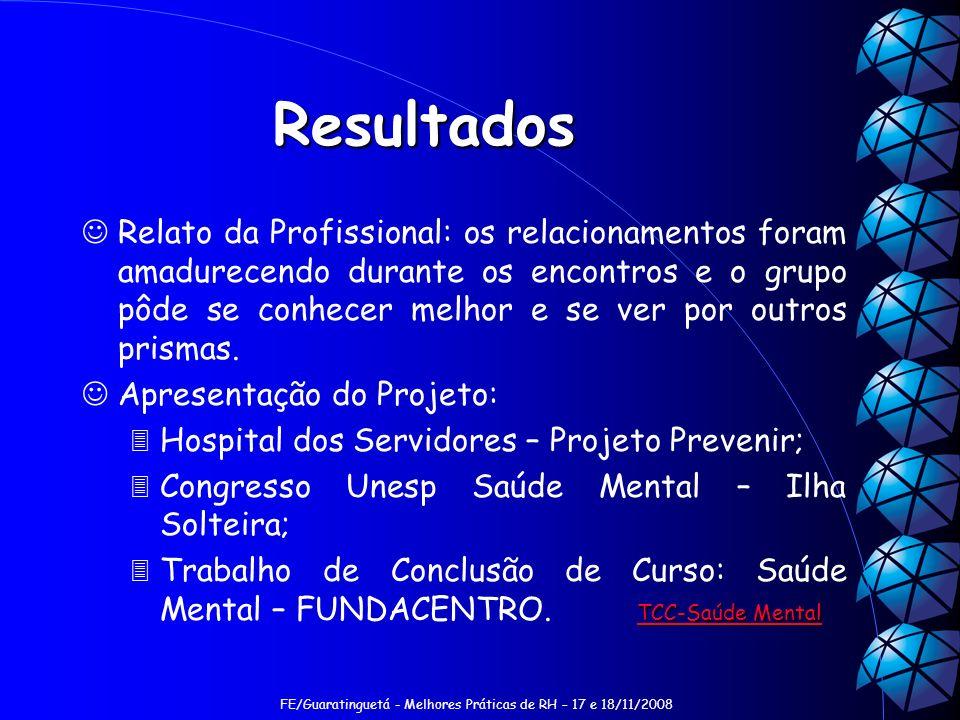 FE/Guaratinguetá - Melhores Práticas de RH – 17 e 18/11/2008 Resultados Relato da Profissional: os relacionamentos foram amadurecendo durante os encon