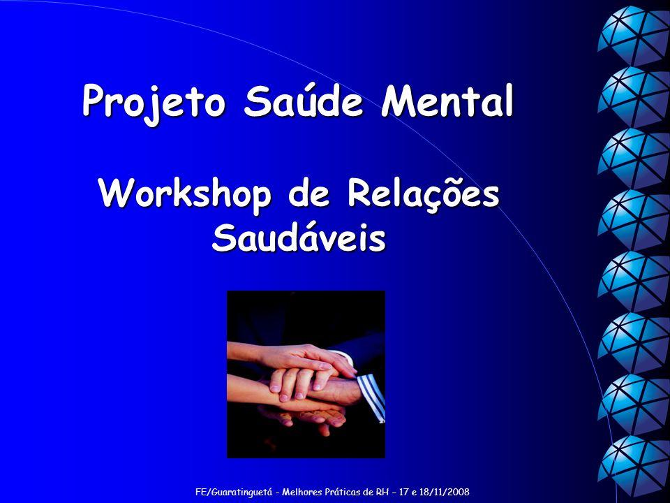 FE/Guaratinguetá - Melhores Práticas de RH – 17 e 18/11/2008 Projeto Saúde Mental Workshop de Relações Saudáveis