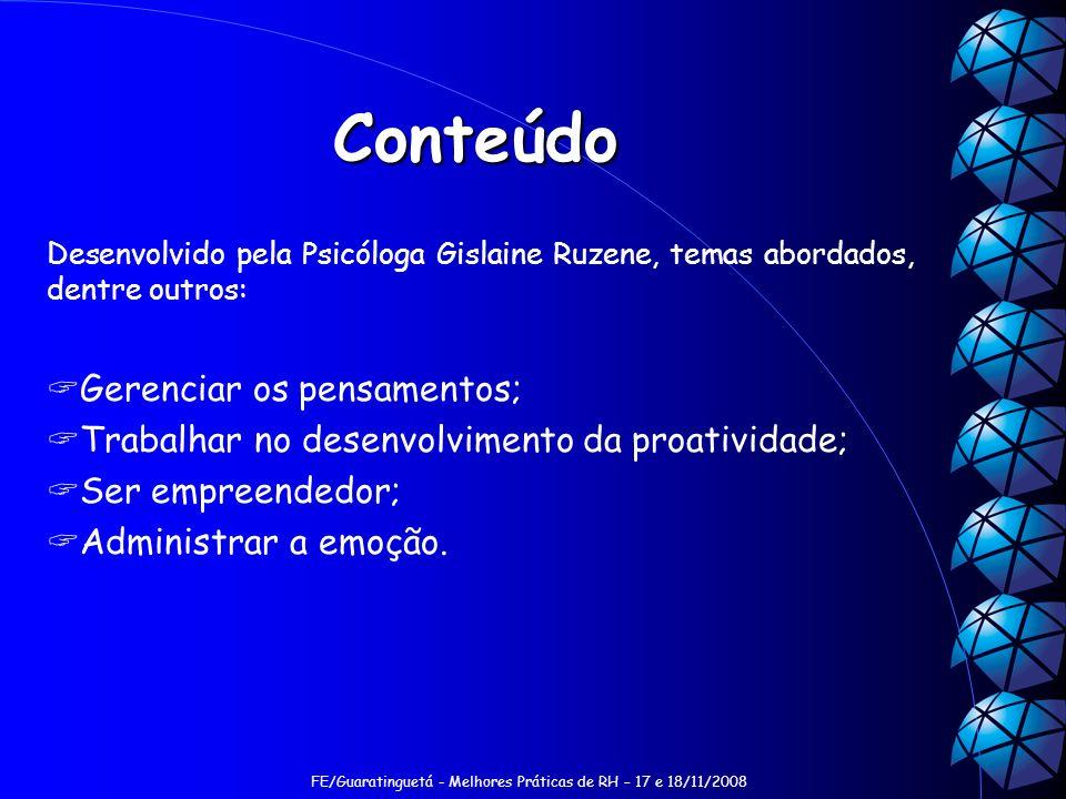 FE/Guaratinguetá - Melhores Práticas de RH – 17 e 18/11/2008 Conteúdo Desenvolvido pela Psicóloga Gislaine Ruzene, temas abordados, dentre outros: Gerenciar os pensamentos; Trabalhar no desenvolvimento da proatividade; Ser empreendedor; Administrar a emoção.
