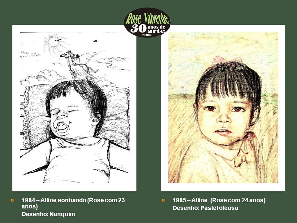 1984 – Alline sonhando (Rose com 23 anos) Desenho: Nanquim 1985 – Alline (Rose com 24 anos) Desenho: Pastel oleoso