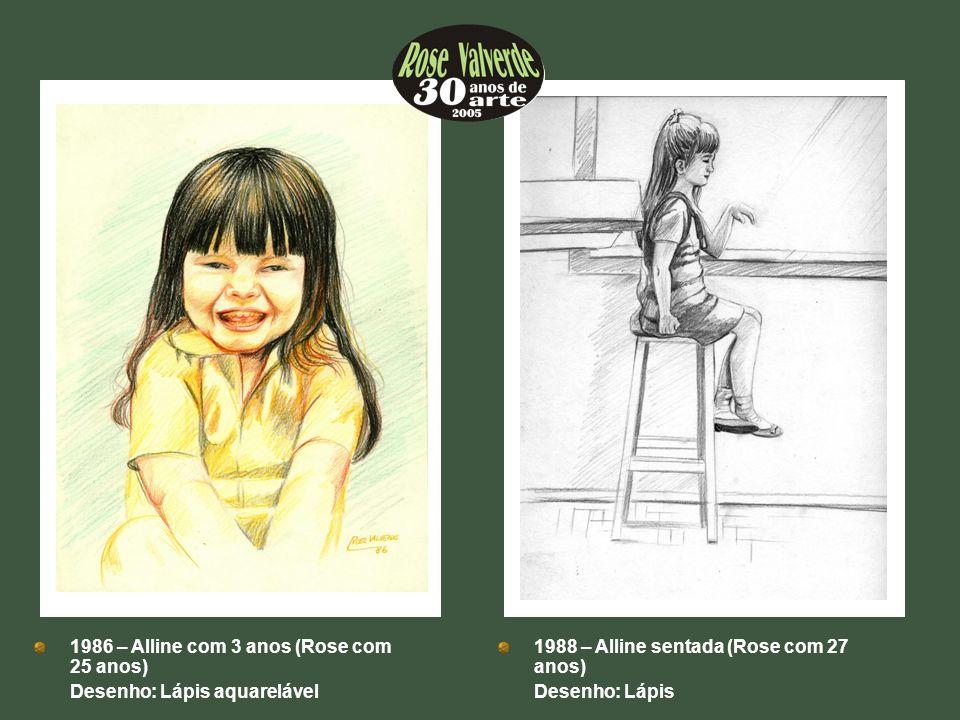1986 – Alline com 3 anos (Rose com 25 anos) Desenho: Lápis aquarelável 1988 – Alline sentada (Rose com 27 anos) Desenho: Lápis