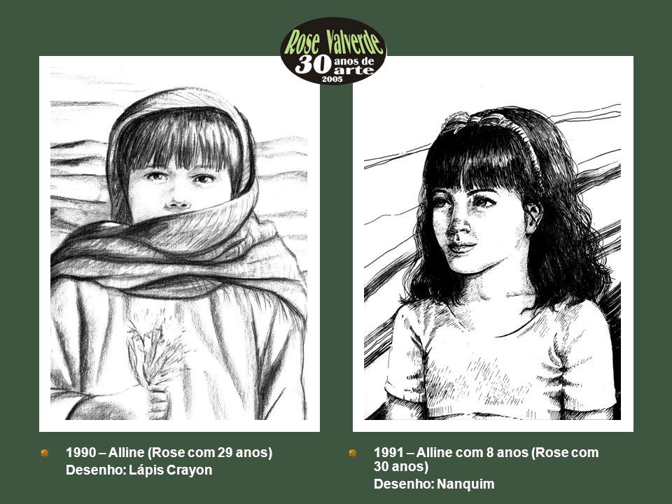 1990 – Alline (Rose com 29 anos) Desenho: Lápis Crayon 1991 – Alline com 8 anos (Rose com 30 anos) Desenho: Nanquim