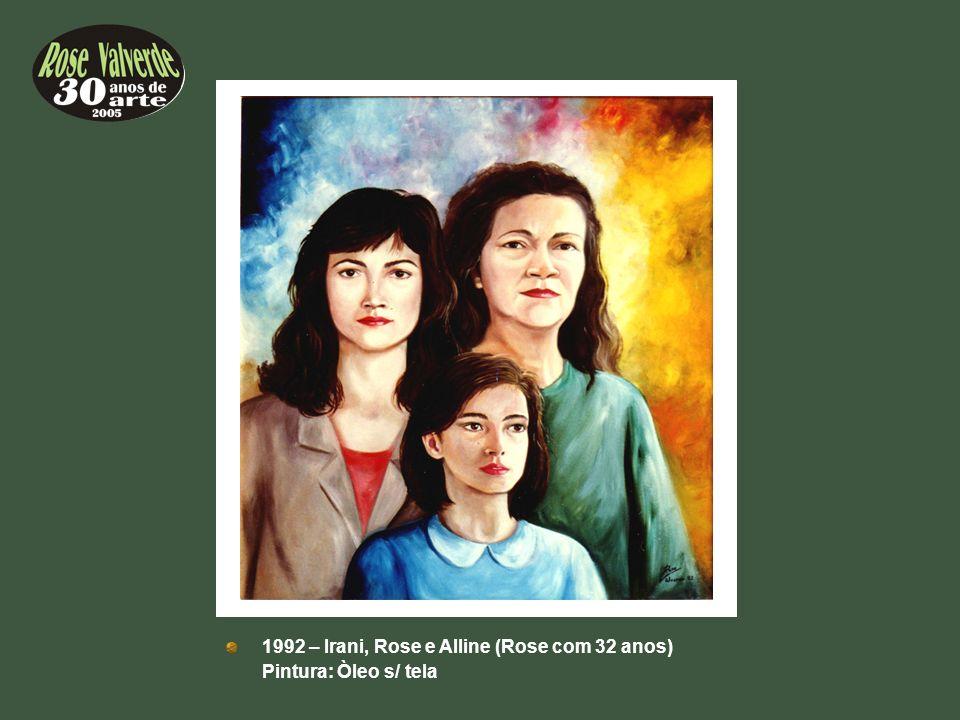 1992 – Irani, Rose e Alline (Rose com 32 anos) Pintura: Òleo s/ tela