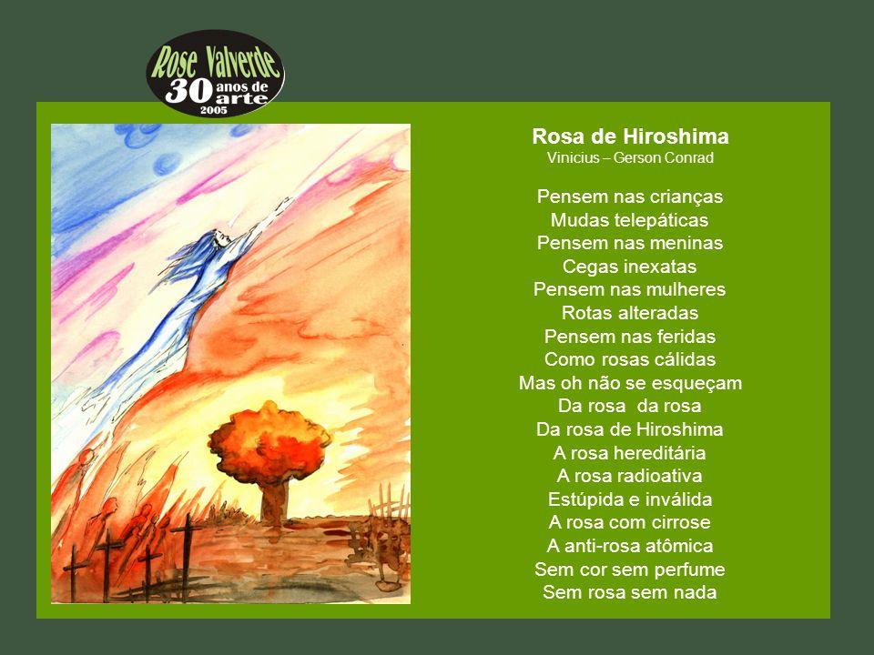 Rosa de Hiroshima Vinicius – Gerson Conrad Pensem nas crianças Mudas telepáticas Pensem nas meninas Cegas inexatas Pensem nas mulheres Rotas alteradas