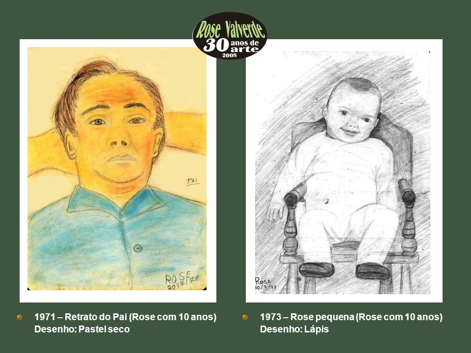 1971 – Retrato do Pai (Rose com 10 anos) Desenho: Pastel seco 1973 – Rose pequena (Rose com 10 anos) Desenho: Lápis