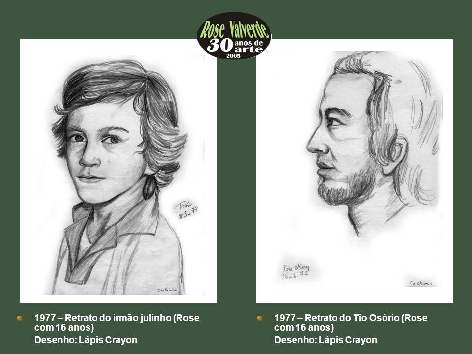 1977 – Retrato do irmão julinho (Rose com 16 anos) Desenho: Lápis Crayon 1977 – Retrato do Tio Osório (Rose com 16 anos) Desenho: Lápis Crayon
