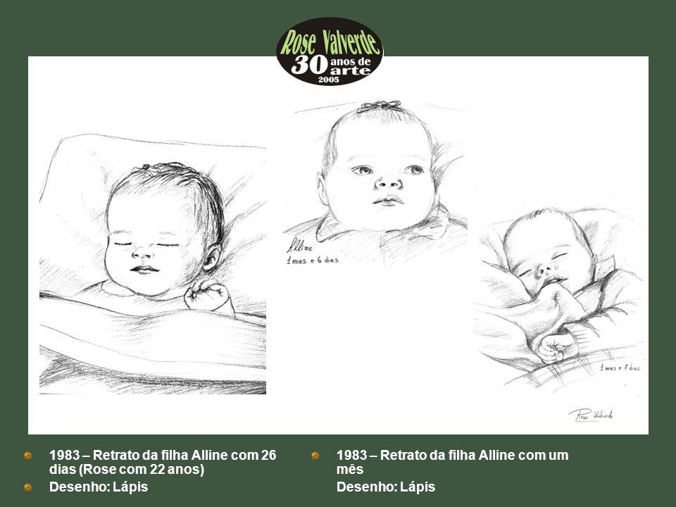 1983 – Retrato da filha Alline com 26 dias (Rose com 22 anos) Desenho: Lápis 1983 – Retrato da filha Alline com um mês Desenho: Lápis