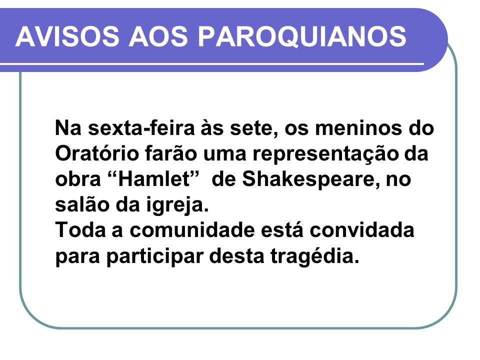 AVISOS AOS PAROQUIANOS Na sexta-feira às sete, os meninos do Oratório farão uma representação da obra Hamlet de Shakespeare, no salão da igreja. Toda