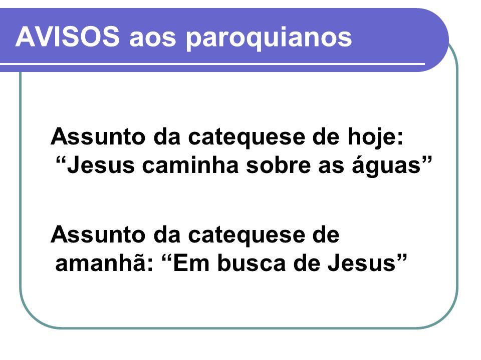 AVISOS aos paroquianos Assunto da catequese de hoje: Jesus caminha sobre as águas Assunto da catequese de amanhã: Em busca de Jesus