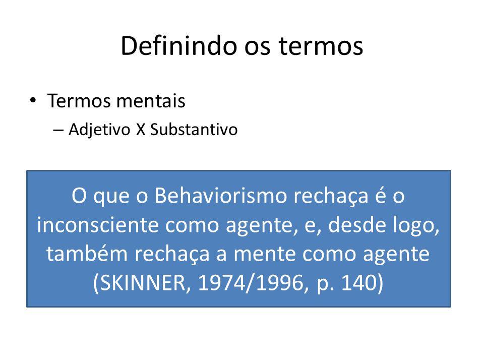Definindo os termos Termos mentais – Adjetivo X Substantivo Consciência – Saber que... O que o Behaviorismo rechaça é o inconsciente como agente, e, d
