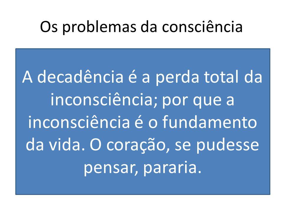 Os problemas da consciência A supervalorização da consciência e da racionalidade parecem influenciar em um afastamento da experiência A decadência é a
