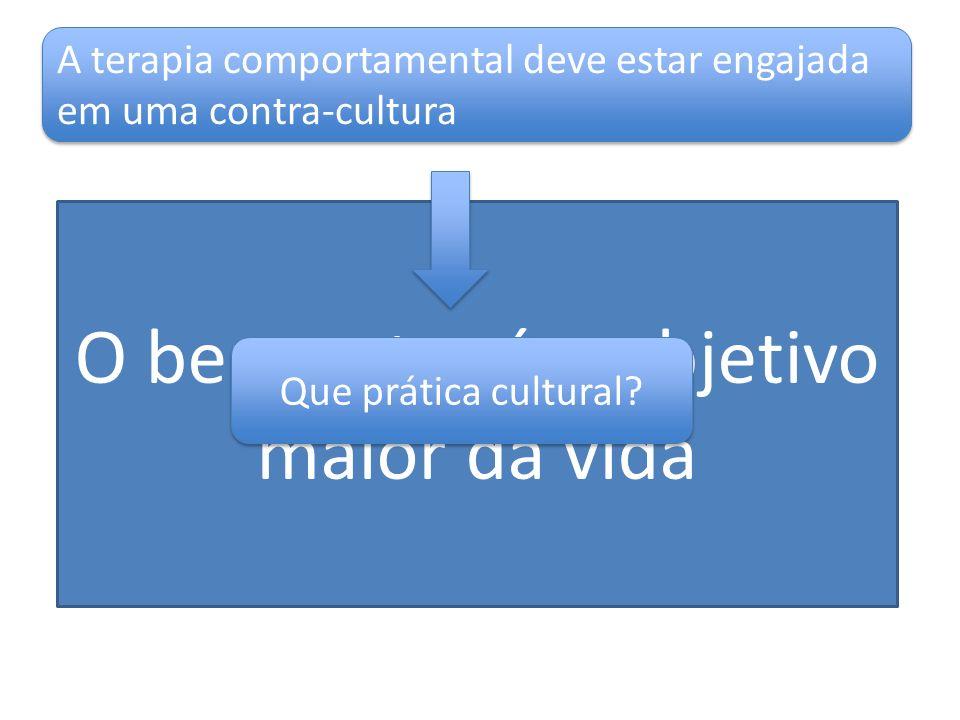 O bem-estar é o objetivo maior da vida A terapia comportamental deve estar engajada em uma contra-cultura Que prática cultural?