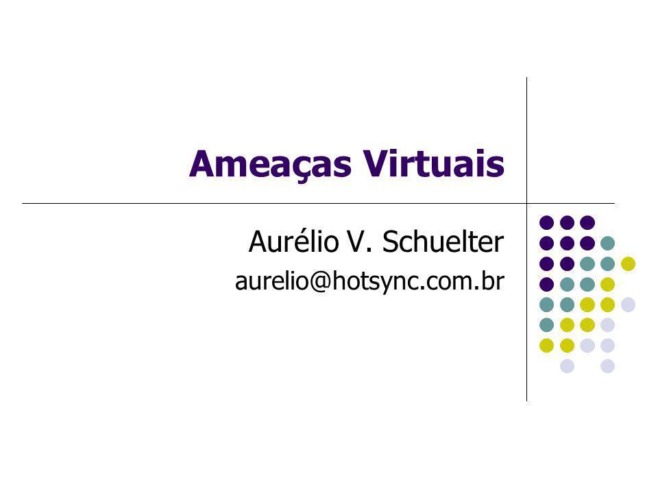 Ameaças Virtuais Aurélio V. Schuelter aurelio@hotsync.com.br