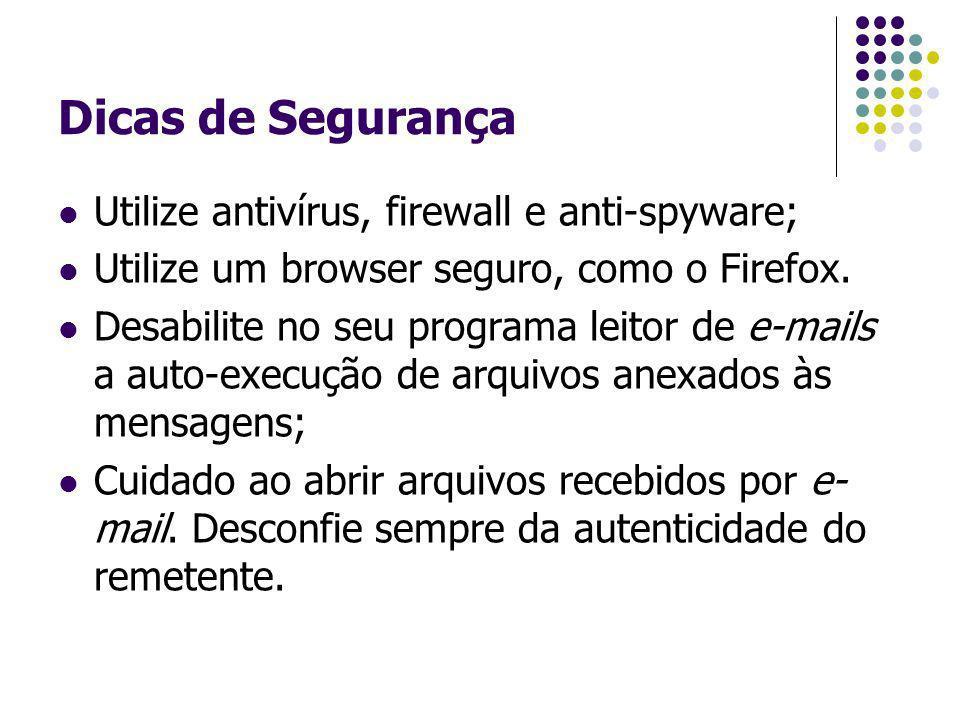 Dicas de Segurança Utilize antivírus, firewall e anti-spyware; Utilize um browser seguro, como o Firefox. Desabilite no seu programa leitor de e-mails