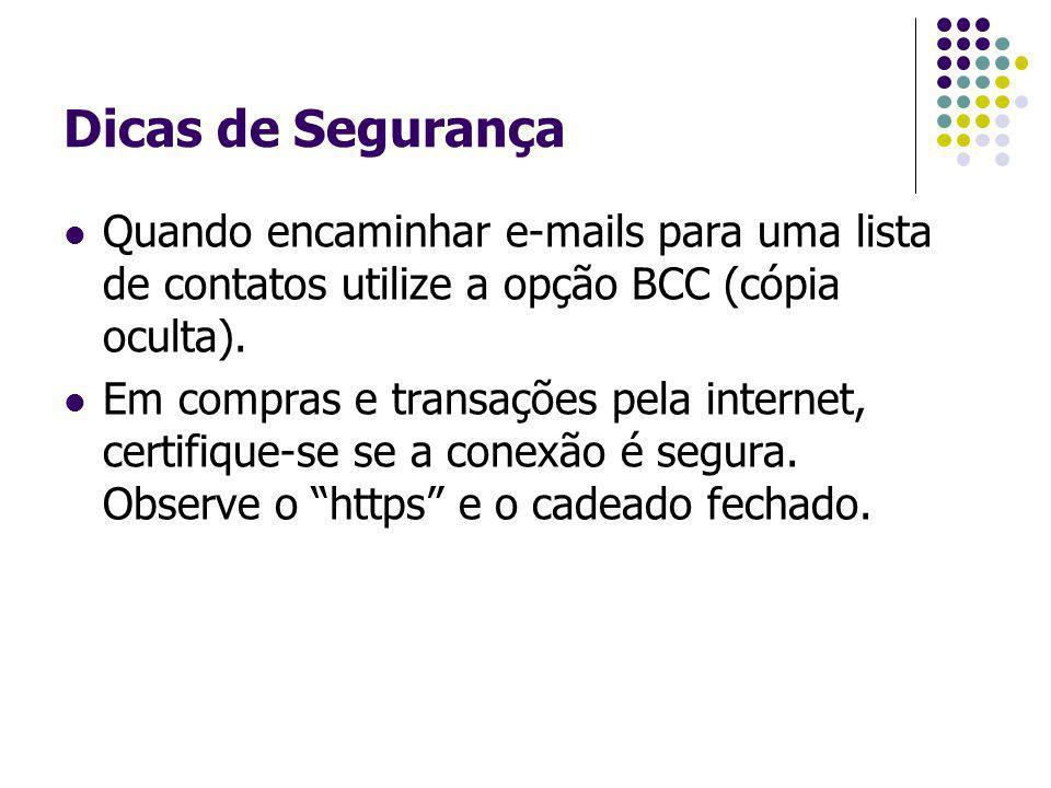 Dicas de Segurança Quando encaminhar e-mails para uma lista de contatos utilize a opção BCC (cópia oculta). Em compras e transações pela internet, cer