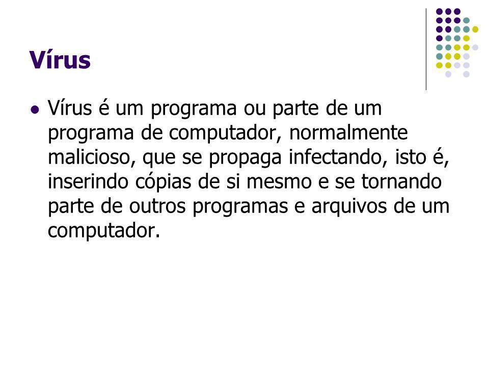 Vírus Vírus é um programa ou parte de um programa de computador, normalmente malicioso, que se propaga infectando, isto é, inserindo cópias de si mesm