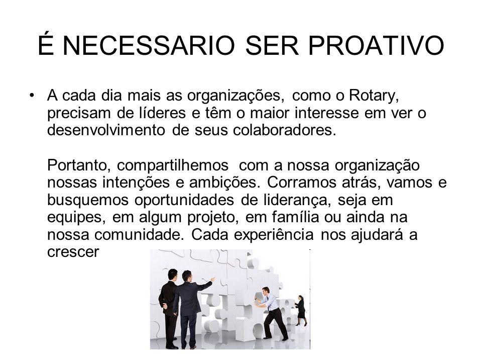 É NECESSARIO SER PROATIVO A cada dia mais as organizações, como o Rotary, precisam de líderes e têm o maior interesse em ver o desenvolvimento de seus