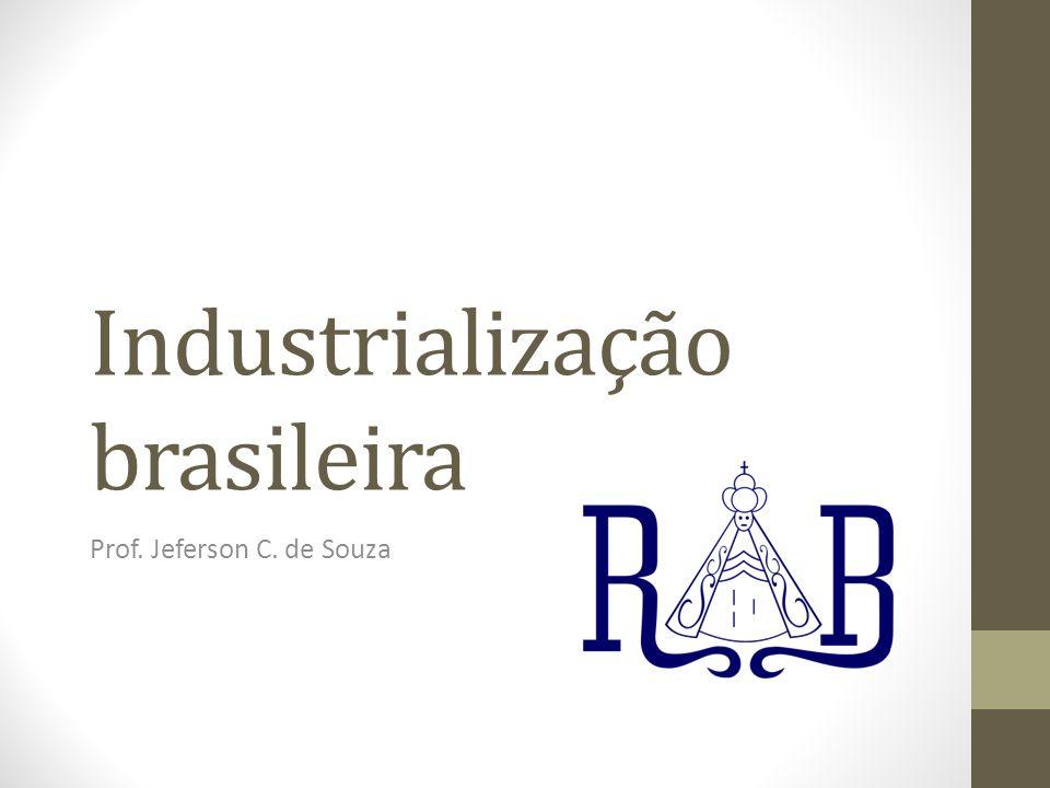Industrialização brasileira Prof. Jeferson C. de Souza