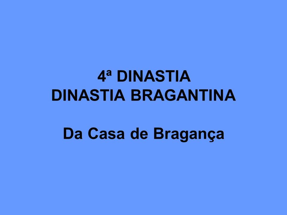 4ª DINASTIA DINASTIA BRAGANTINA Da Casa de Bragança
