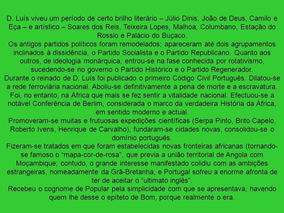 D. Luís viveu um período de certo brilho literário – Júlio Dinis, João de Deus, Camilo e Eça – e artístico – Soares dos Reis, Teixeira Lopes, Malhoa,