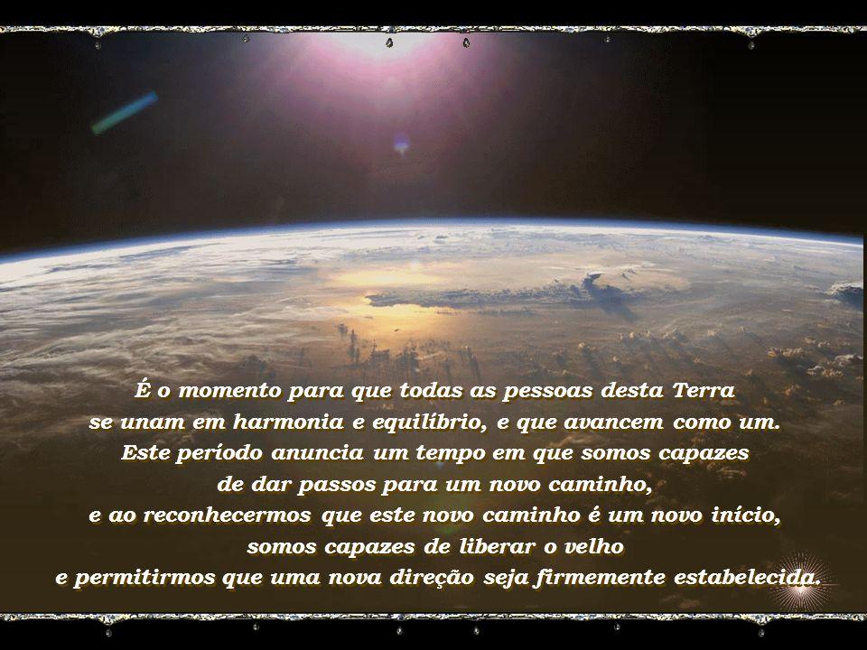 É o momento para que todas as pessoas desta Terra se unam em harmonia e equilíbrio, e que avancem como um.