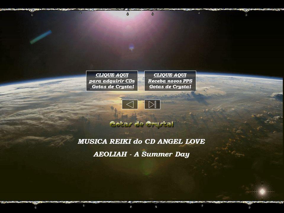 MUSICA REIKI do CD ANGEL LOVE AEOLIAH - A Summer Day CLIQUE AQUI para adquirir CDs Gotas de Crystal CLIQUE AQUI Receba novos PPS Gotas de Crystal