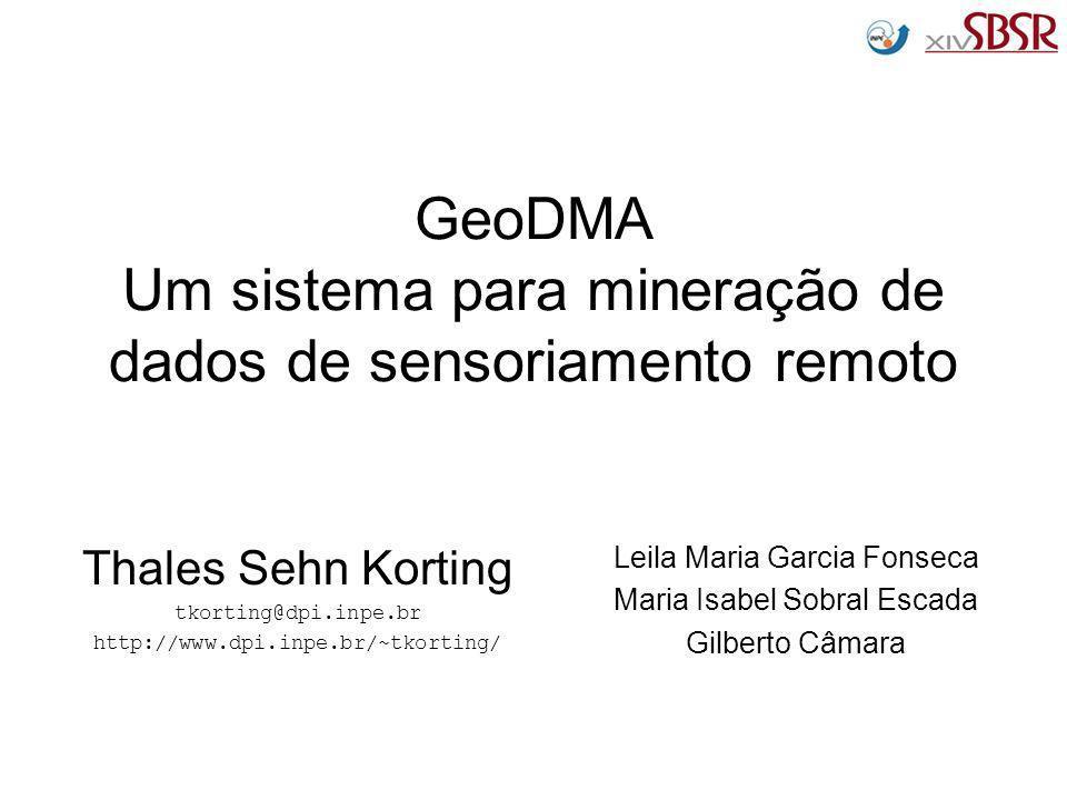 GeoDMA Um sistema para mineração de dados de sensoriamento remoto Thales Sehn Korting tkorting@dpi.inpe.br http://www.dpi.inpe.br/~tkorting/ Leila Mar