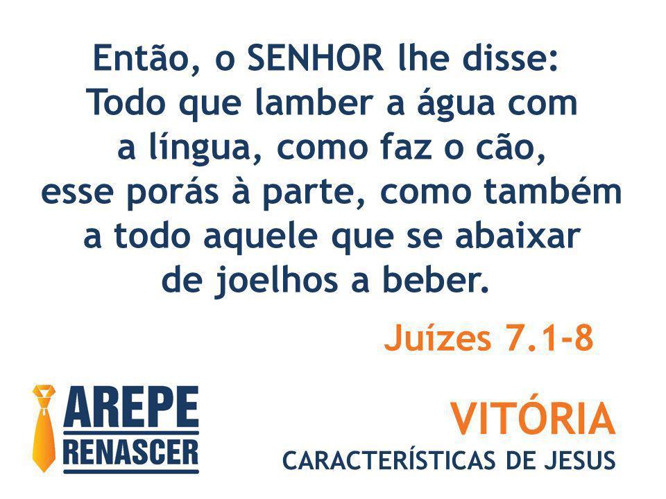 VITÓRIA CARACTERÍSTICAS DE JESUS Então, o SENHOR lhe disse: Todo que lamber a água com a língua, como faz o cão, esse porás à parte, como também a tod