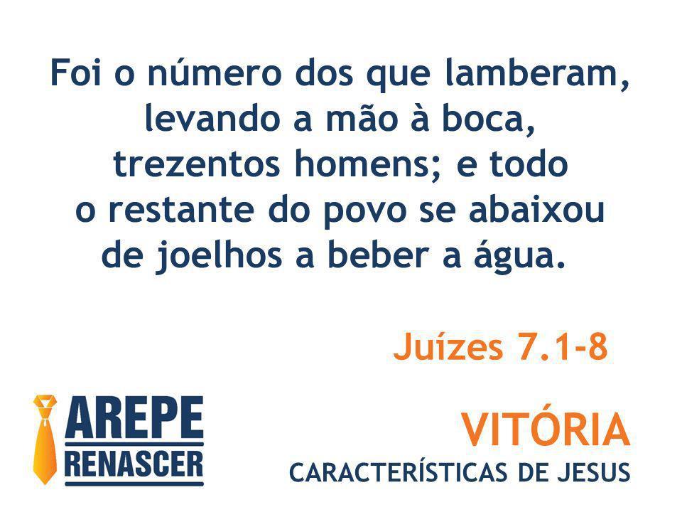 VITÓRIA CARACTERÍSTICAS DE JESUS Foi o número dos que lamberam, levando a mão à boca, trezentos homens; e todo o restante do povo se abaixou de joelho