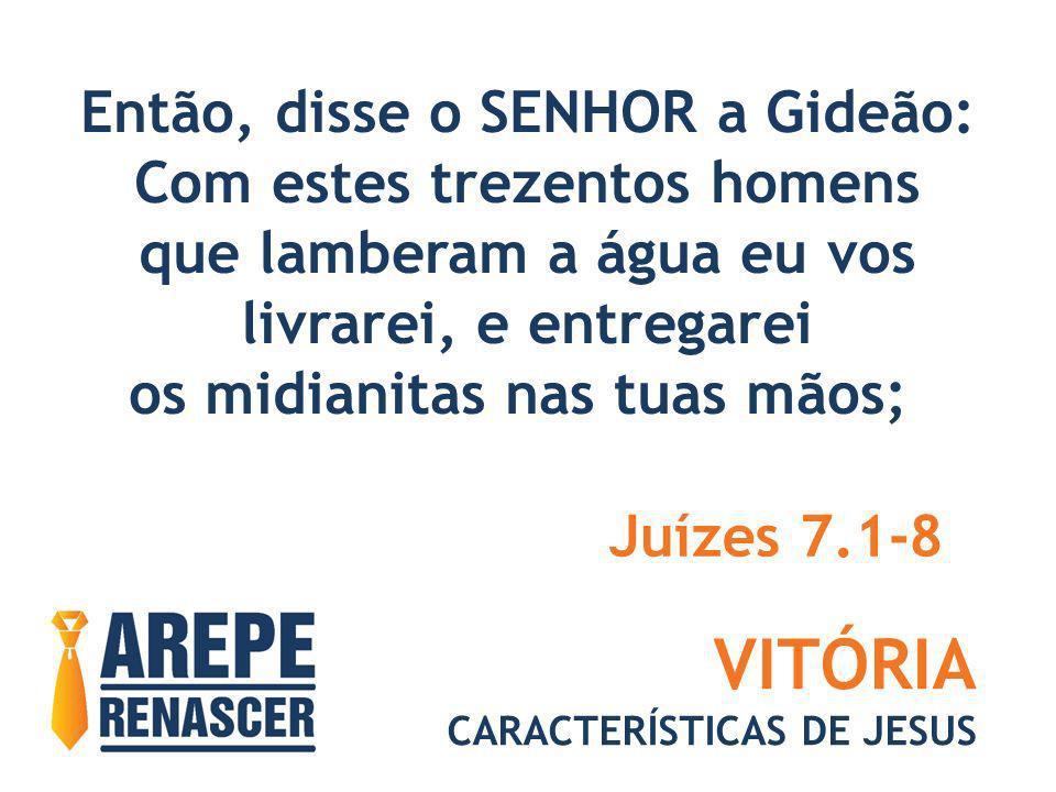 VITÓRIA CARACTERÍSTICAS DE JESUS Então, disse o SENHOR a Gideão: Com estes trezentos homens que lamberam a água eu vos livrarei, e entregarei os midia